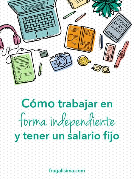 Cómo trabajar en forma independiente y tener un salario fijo - FRUGALISIMA