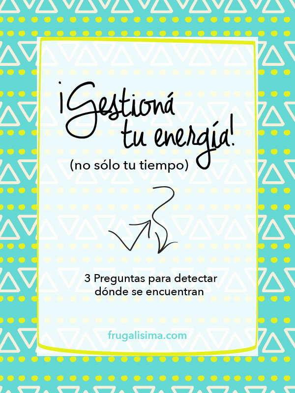 Gestioná tu energía, no sólo tu tiempo (tres preguntas para detectar dónde se encuentran) | Frugalisima